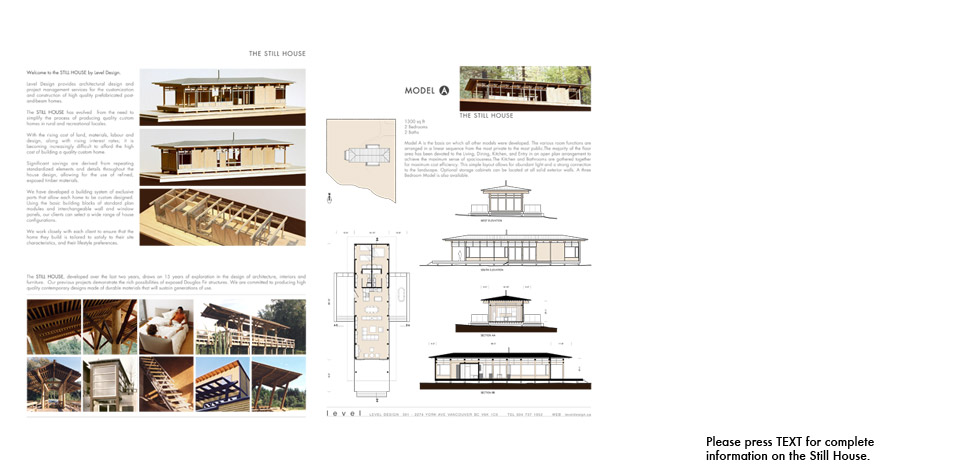 <p>Still House Prototype</p><p>The Still House is a partially pre-fabricated heavy-timber post and beam prototype for single family homes. The prototype was first introduced in 2006 to simplify the the process of producing quality custom homes in rural and recreational locales.</p><p>Please open to the files below for complete information.</p><p>Still House Catalogue of Model Types.</p><p>&nbsp;&nbsp;&nbsp;&nbsp;&nbsp;&nbsp;&nbsp;&nbsp;<a style='text-decoration:none;' href='pdfs/Level_Still_House_Catalogue.pdf' target='_blank'>Level Still House Catalogue.pdf</a></p><p>Shaw Island Still House heavy timber assembly photos.</p><p>&nbsp;&nbsp;&nbsp;&nbsp;&nbsp;&nbsp;&nbsp;&nbsp;<a style='text-decoration:none;' href='pdfs/ Shaw_Island_timber_assembly.pdf' target='_blank'>Shaw Island timber assembly.pdf</a></p><p>Shaw Island Still House construction photos.</p><p>&nbsp;&nbsp;&nbsp;&nbsp;&nbsp;&nbsp;&nbsp;&nbsp;<a style='text-decoration:none;' href='pdfs/ Shaw_Island_construction_photos.pdf' target='_blank'>Shaw Island construction photos.pdf</a></p><p>Gambier Island Still House drawings.</p><p>&nbsp;&nbsp;&nbsp;&nbsp;&nbsp;&nbsp;&nbsp;&nbsp;<a style='text-decoration:none;' href='pdfs/Gambier_Island_drawings.pdf' target='_blank'>Gambier Island drawings.pdf</a></p><p>Sandy Hook Still House drawings.</p><p>&nbsp;&nbsp;&nbsp;&nbsp;&nbsp;&nbsp;&nbsp;&nbsp;<a style='text-decoration:none;' href='pdfs/Sandy_Hook_drawings.pdf' target='_blank'>Sandy Hook drawings.pdf</a></p>
